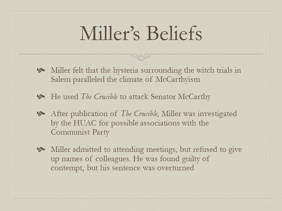 Miller's Beliefs  Miller felt that the hysteria surrounding the witch trials in Salem paralleled the climate of McCarthyism  He used The Crucible to