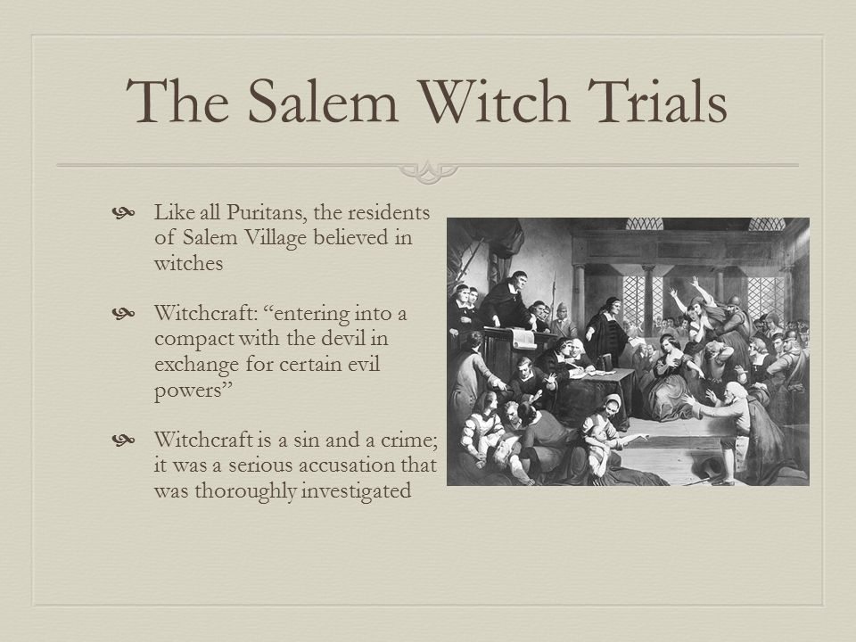 The Salem Witch Trials  Like all Puritans, the residents of Salem Village believed in witches  Witchcraft: entering into a compact with the devil in exchange for certain evil powers  Witchcraft is a sin and a crime; it was a serious accusation that was thoroughly investigated