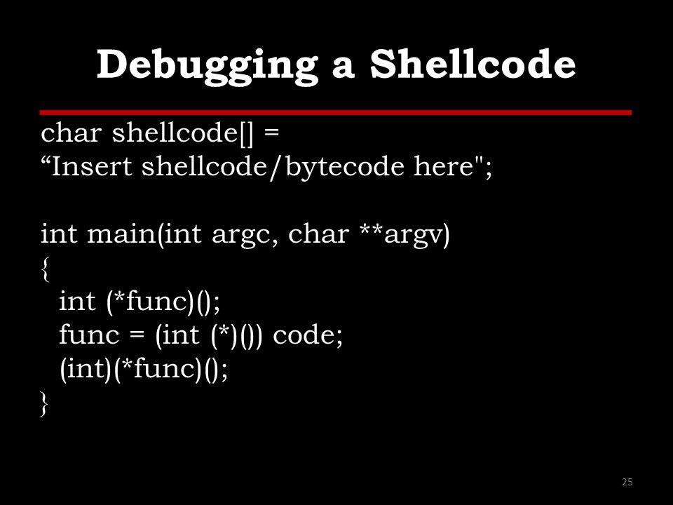 Debugging a Shellcode char shellcode[] = Insert shellcode/bytecode here ; int main(int argc, char **argv) { int (*func)(); func = (int (*)()) code; (int)(*func)(); } 25