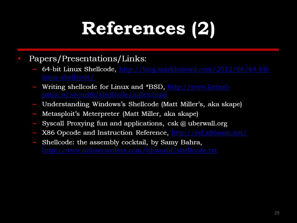 References (2) Papers/Presentations/Links: – 64-bit Linux Shellcode, http://blog.markloiseau.com/2012/06/64-bit- linux-shellcode/http://blog.markloiseau.com/2012/06/64-bit- linux-shellcode/ – Writing shellcode for Linux and *BSD, http://www.kernel- panic.it/security/shellcode/index.htmlhttp://www.kernel- panic.it/security/shellcode/index.html – Understanding Windows's Shellcode (Matt Miller's, aka skape) – Metasploit's Meterpreter (Matt Miller, aka skape) – Syscall Proxying fun and applications, csk @ uberwall.org – X86 Opcode and Instruction Reference, http://ref.x86asm.net/http://ref.x86asm.net/ – Shellcode: the assembly cocktail, by Samy Bahra, http://www.infosecwriters.com/hhworld/shellcode.txt http://www.infosecwriters.com/hhworld/shellcode.txt 29