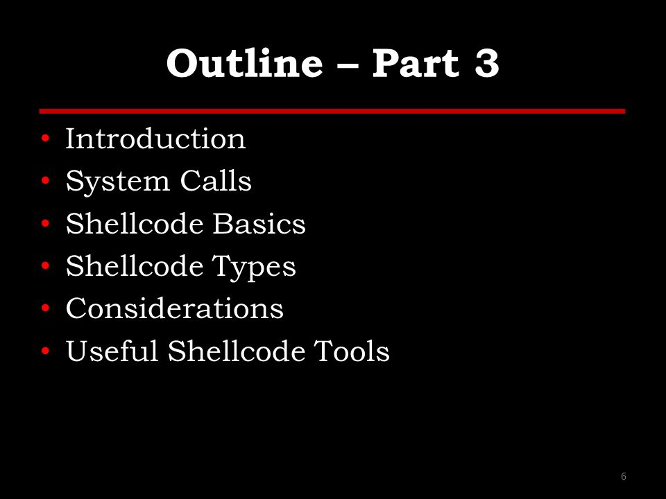 Outline – Part 3 Introduction System Calls Shellcode Basics Shellcode Types Considerations Useful Shellcode Tools 6