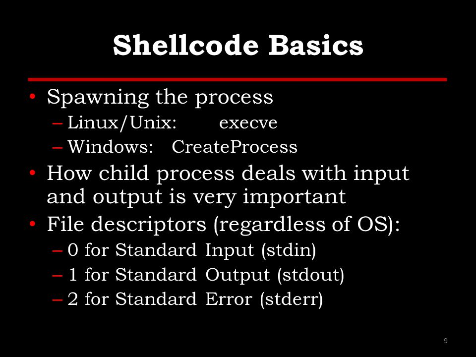 Shellcode Basics Spawning the process – Linux/Unix:execve – Windows:CreateProcess How child process deals with input and output is very important File descriptors (regardless of OS): – 0 for Standard Input (stdin) – 1 for Standard Output (stdout) – 2 for Standard Error (stderr) 9
