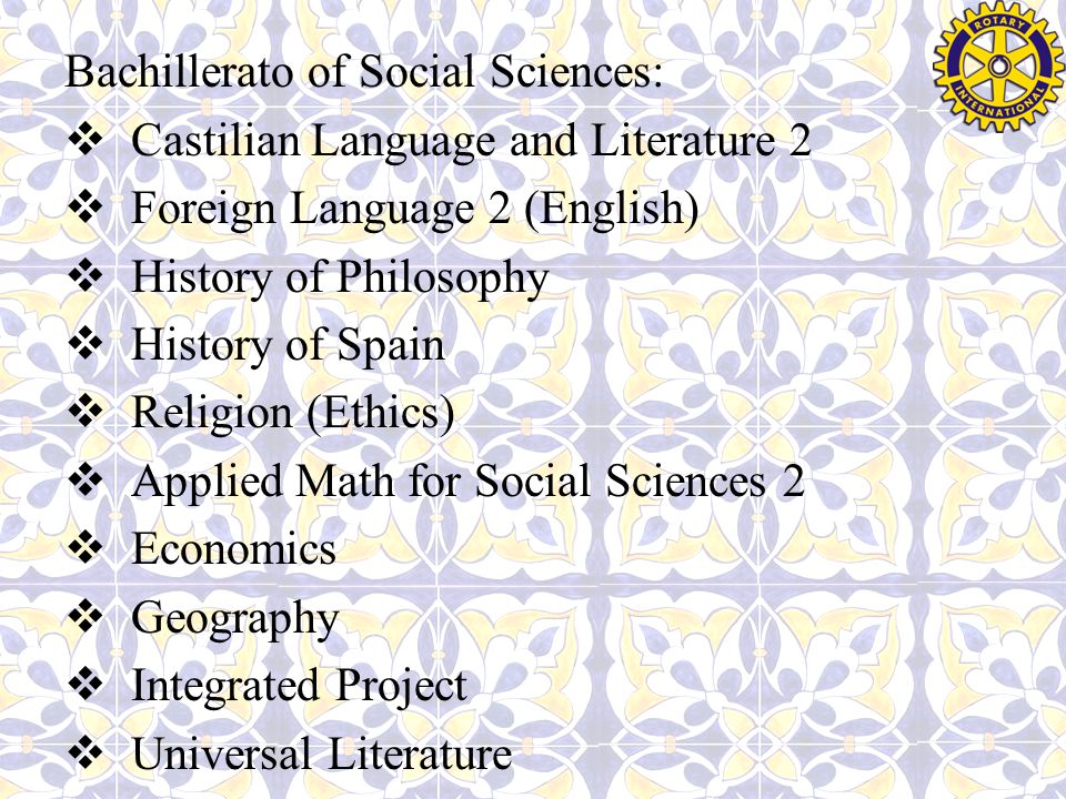 Bachillerato of Social Sciences:  Castilian Language and Literature 2  Foreign Language 2 (English)  History of Philosophy  History of Spain  Religion (Ethics)  Applied Math for Social Sciences 2  Economics  Geography  Integrated Project  Universal Literature