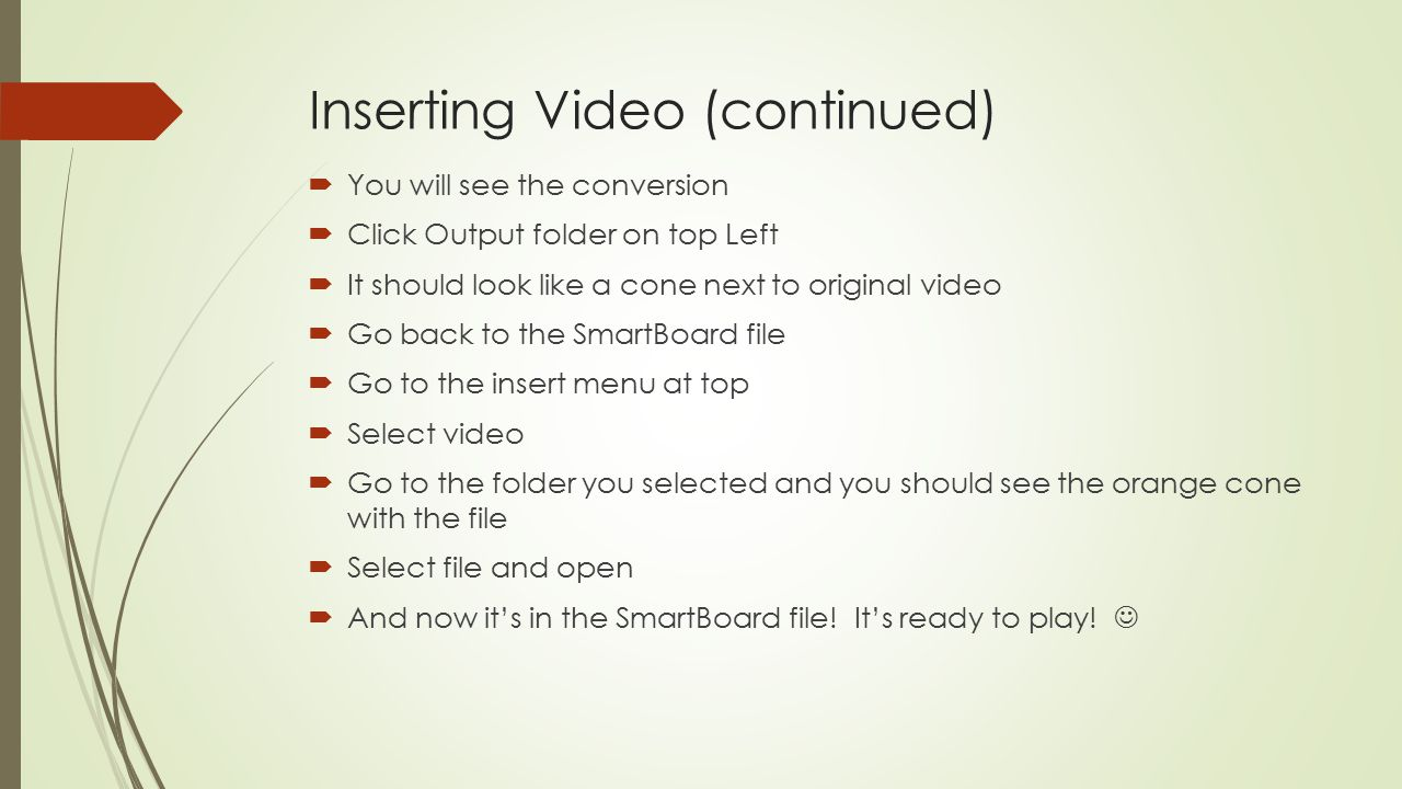 Inserting Video (continued)  You will see the conversion  Click Output folder on top Left  It should look like a cone next to original video  Go back to the SmartBoard file  Go to the insert menu at top  Select video  Go to the folder you selected and you should see the orange cone with the file  Select file and open  And now it's in the SmartBoard file.