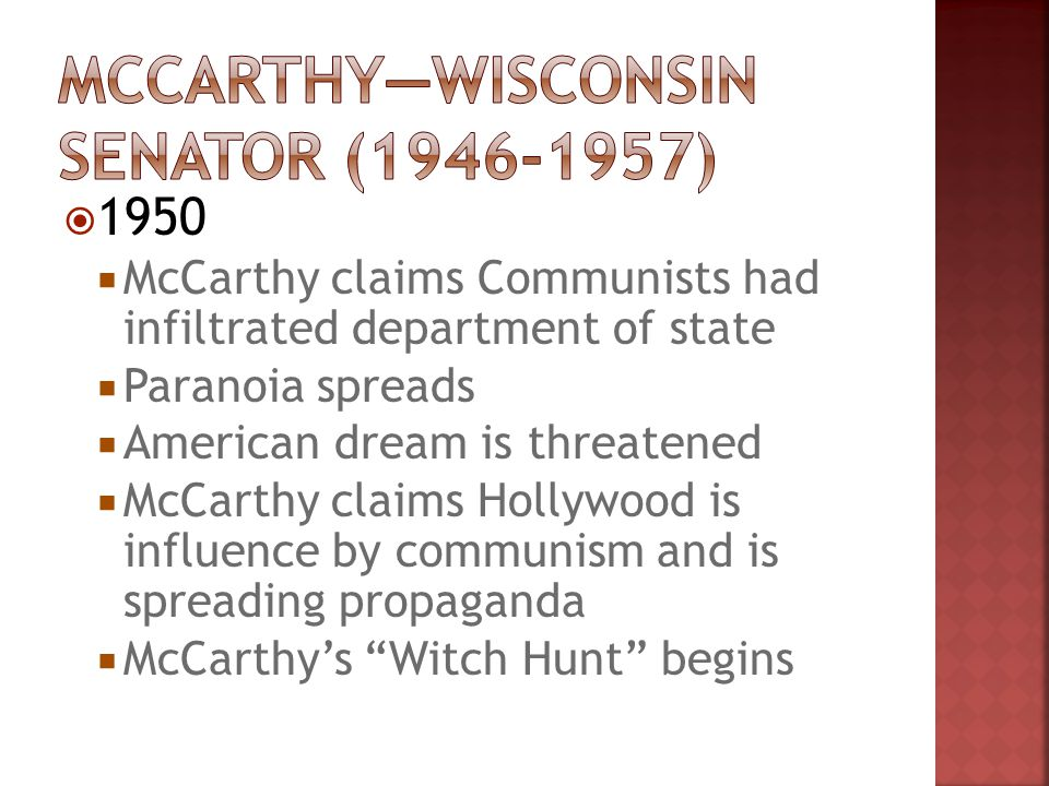  1950  McCarthy claims Communists had infiltrated department of state  Paranoia spreads  American dream is threatened  McCarthy claims Hollywood is influence by communism and is spreading propaganda  McCarthy's Witch Hunt begins
