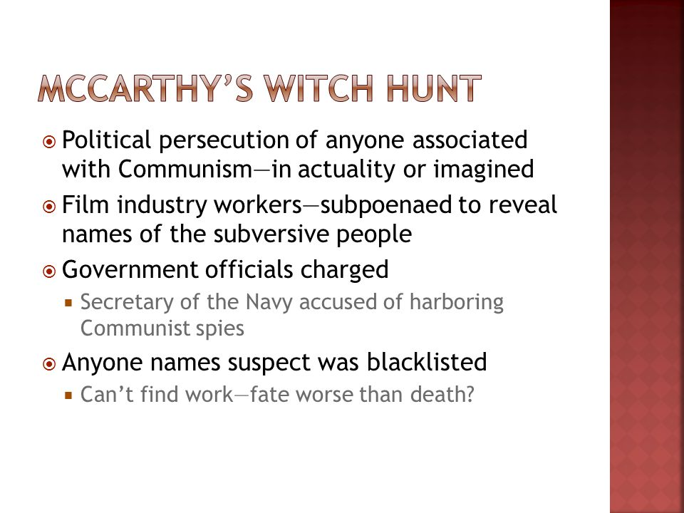  Political persecution of anyone associated with Communism—in actuality or imagined  Film industry workers—subpoenaed to reveal names of the subversive people  Government officials charged  Secretary of the Navy accused of harboring Communist spies  Anyone names suspect was blacklisted  Can't find work—fate worse than death