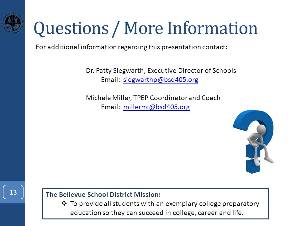 Questions / More Information 13 For additional information regarding this presentation contact: The Bellevue School District Mission:  To provide all students with an exemplary college preparatory education so they can succeed in college, career and life.