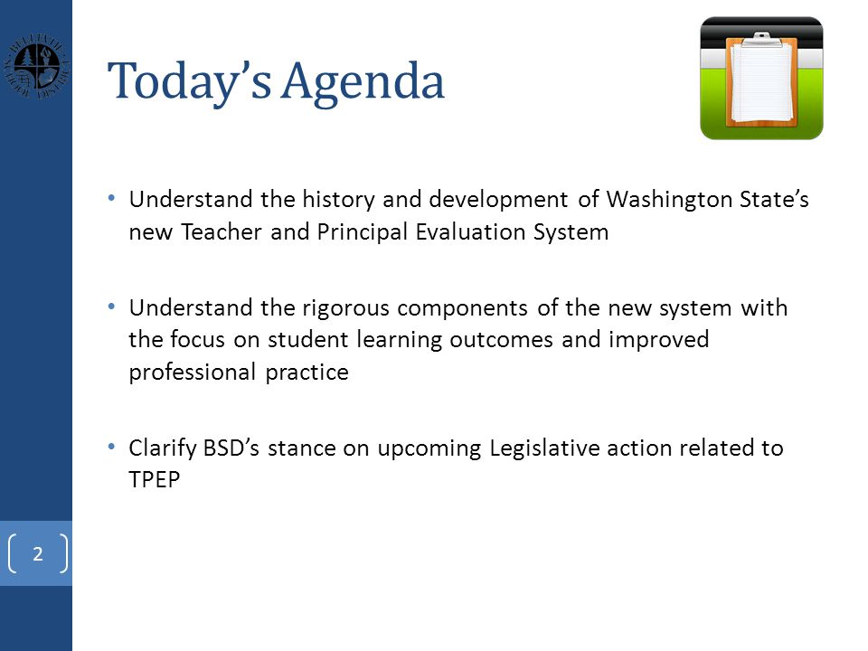 Today's Agenda Understand the history and development of Washington State's new Teacher and Principal Evaluation System Understand the rigorous components of the new system with the focus on student learning outcomes and improved professional practice Clarify BSD's stance on upcoming Legislative action related to TPEP 2