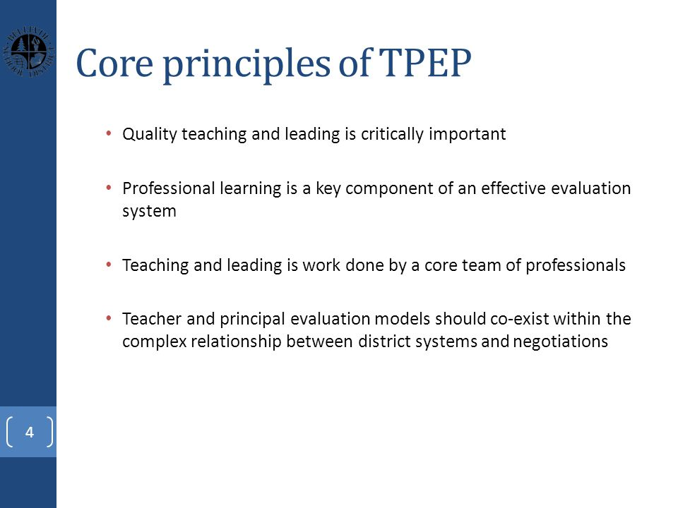 Core principles of TPEP Quality teaching and leading is critically important Professional learning is a key component of an effective evaluation system Teaching and leading is work done by a core team of professionals Teacher and principal evaluation models should co-exist within the complex relationship between district systems and negotiations 4