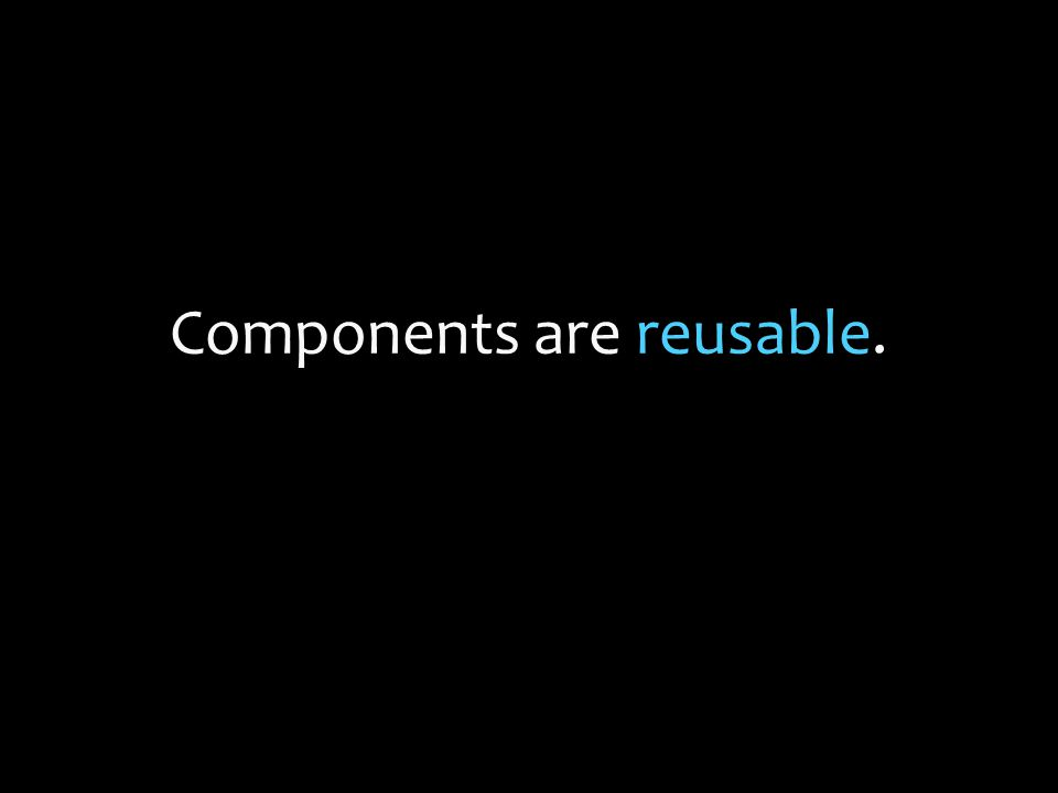 Components are reusable.