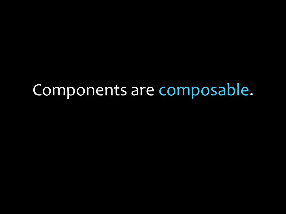 Components are composable.