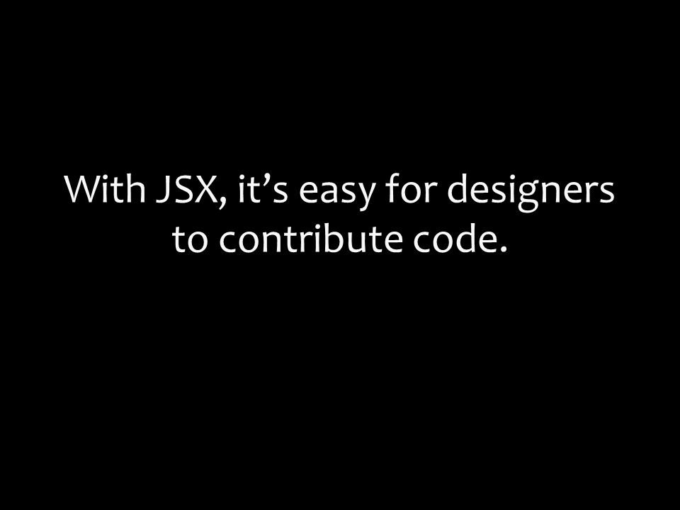 With JSX, it's easy for designers to contribute code.