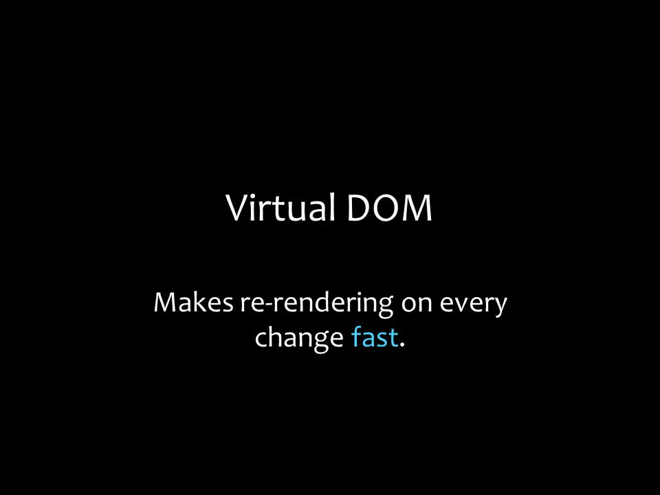 Virtual DOM Makes re-rendering on every change fast.