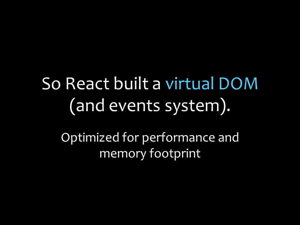So React built a virtual DOM (and events system). Optimized for performance and memory footprint