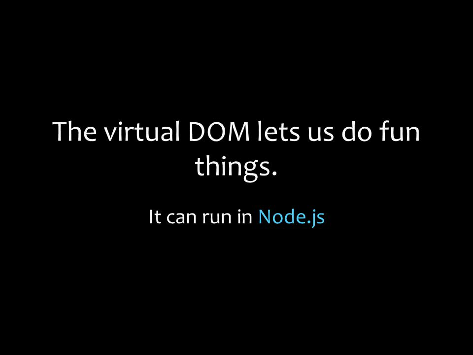 The virtual DOM lets us do fun things. It can run in Node.js
