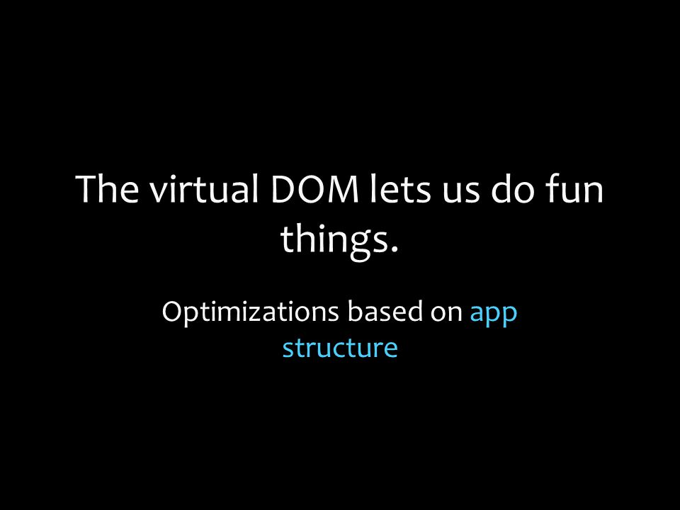 The virtual DOM lets us do fun things. Optimizations based on app structure
