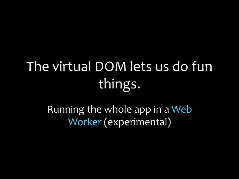 The virtual DOM lets us do fun things. Running the whole app in a Web Worker (experimental)