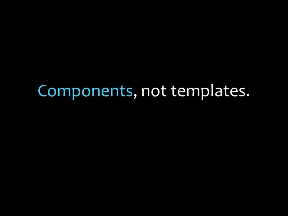 Components, not templates.