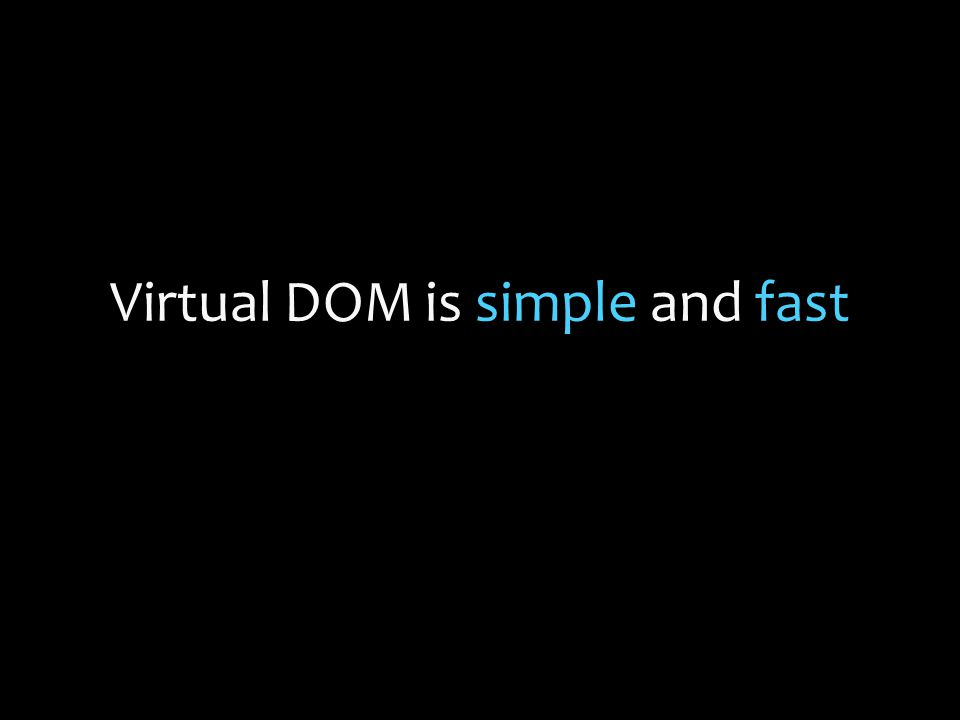 Virtual DOM is simple and fast