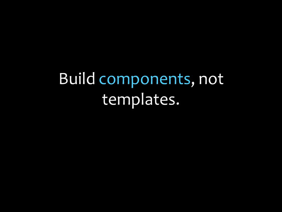 Build components, not templates.