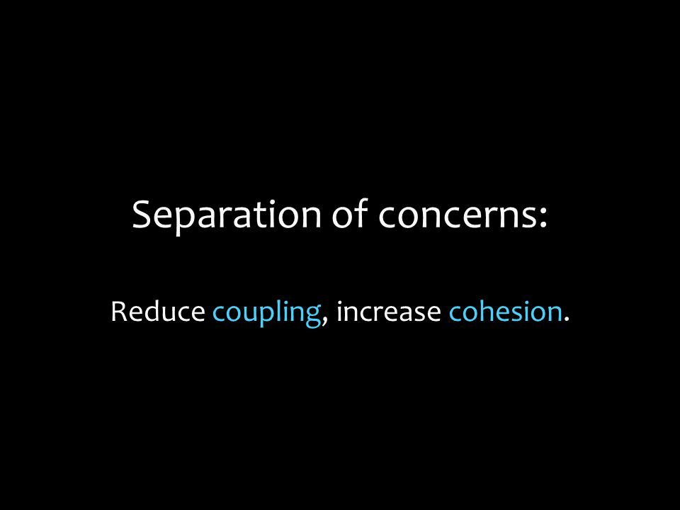 Separation of concerns: Reduce coupling, increase cohesion.