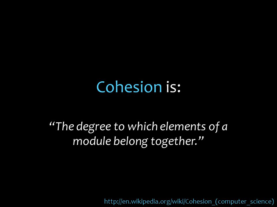 Cohesion is: The degree to which elements of a module belong together. http://en.wikipedia.org/wiki/Cohesion_(computer_science)