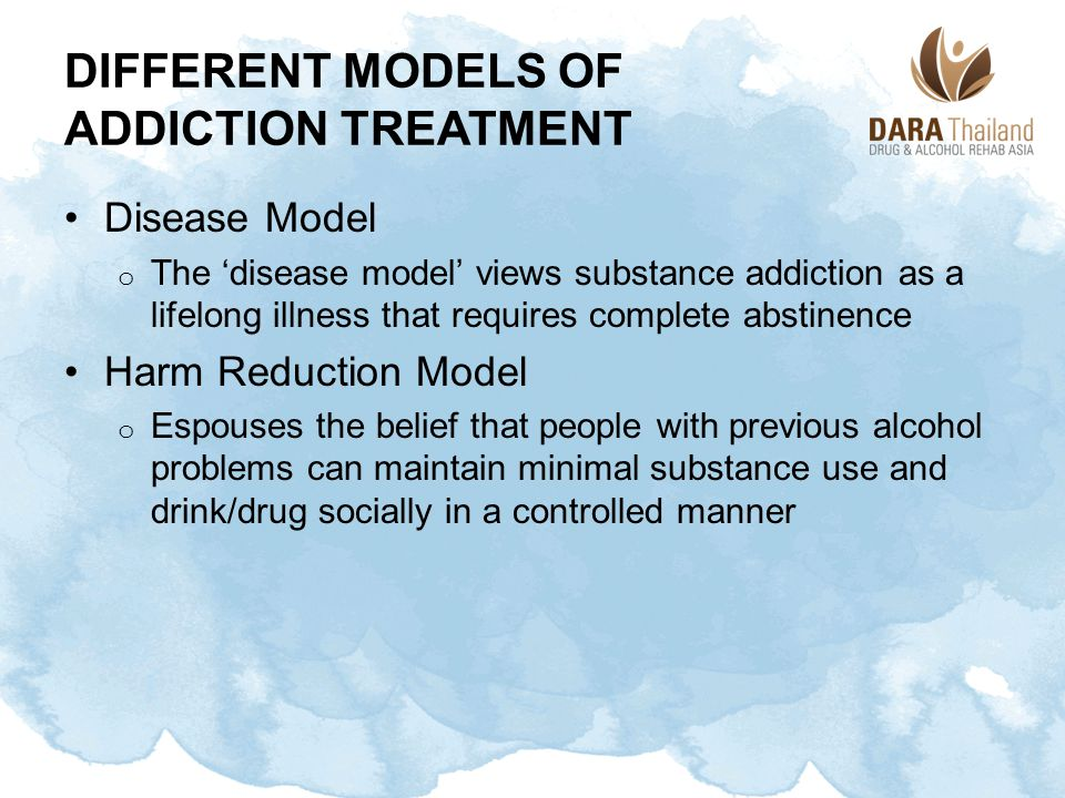 DIFFERENT MODELS OF ADDICTION TREATMENT Disease Model o The 'disease model' views substance addiction as a lifelong illness that requires complete abs