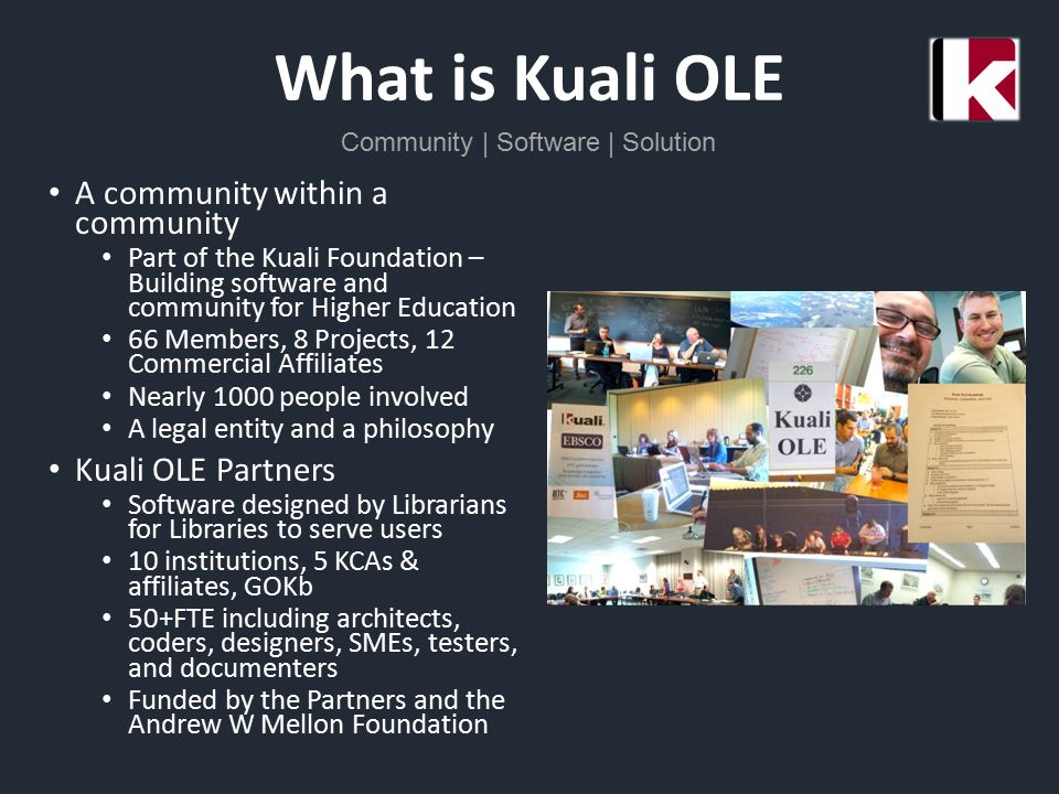 What is Kuali OLE Community | Software | Solution A community within a community Part of the Kuali Foundation – Building software and community for Higher Education 66 Members, 8 Projects, 12 Commercial Affiliates Nearly 1000 people involved A legal entity and a philosophy Kuali OLE Partners Software designed by Librarians for Libraries to serve users 10 institutions, 5 KCAs & affiliates, GOKb 50+FTE including architects, coders, designers, SMEs, testers, and documenters Funded by the Partners and the Andrew W Mellon Foundation