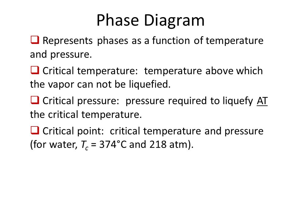 Phase Diagram  Represents phases as a function of temperature and pressure.  Critical temperature: temperature above which the vapor can not be liqu