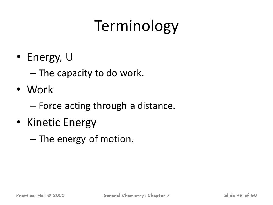 Prentice-Hall © 2002General Chemistry: Chapter 7Slide 49 of 50 Terminology Energy, U – The capacity to do work. Work – Force acting through a distance