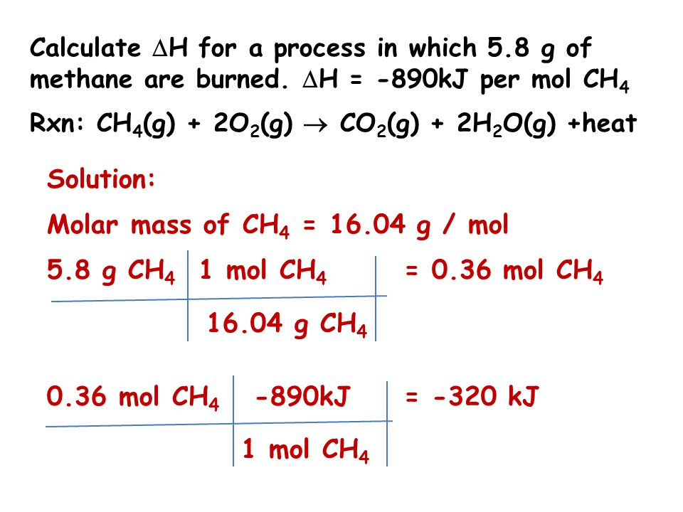 Calculate  H for a process in which 5.8 g of methane are burned.  H = -890kJ per mol CH 4 Rxn: CH 4 (g) + 2O 2 (g)  CO 2 (g) + 2H 2 O(g) +heat Solu