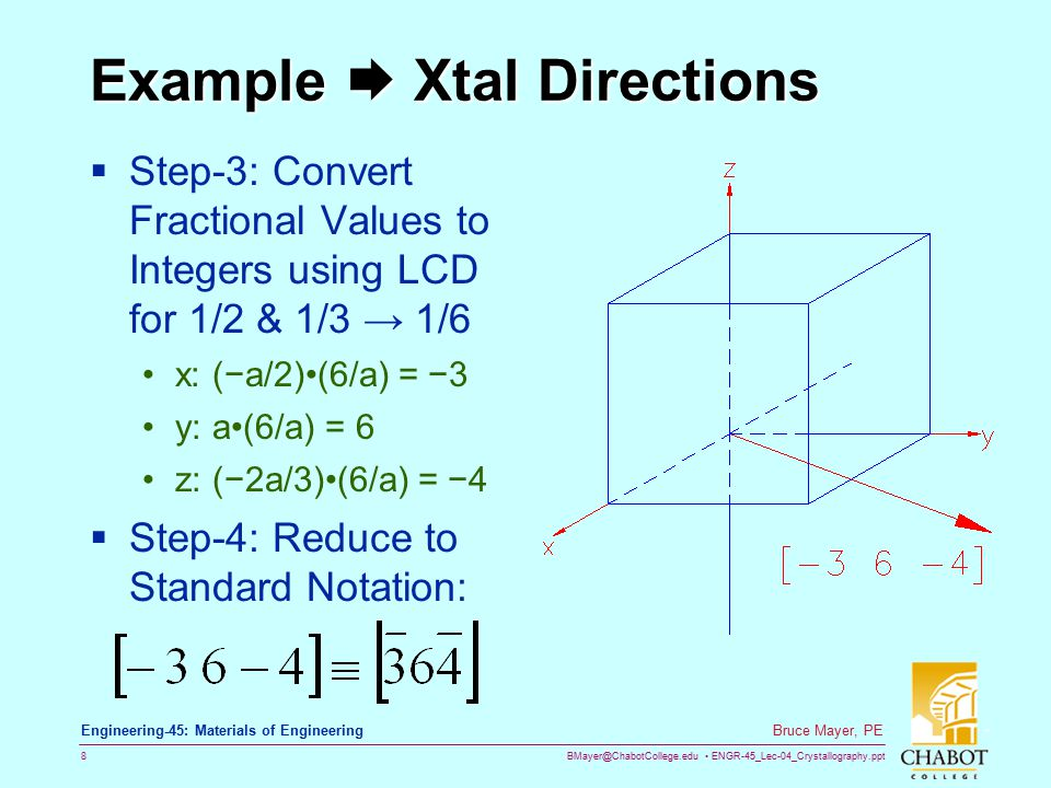 BMayer@ChabotCollege.edu ENGR-45_Lec-04_Crystallography.ppt 8 Bruce Mayer, PE Engineering-45: Materials of Engineering Example  Xtal Directions  Step-3: Convert Fractional Values to Integers using LCD for 1/2 & 1/3 → 1/6 x: (−a/2)(6/a) = −3 y: a(6/a) = 6 z: (−2a/3)(6/a) = −4  Step-4: Reduce to Standard Notation: