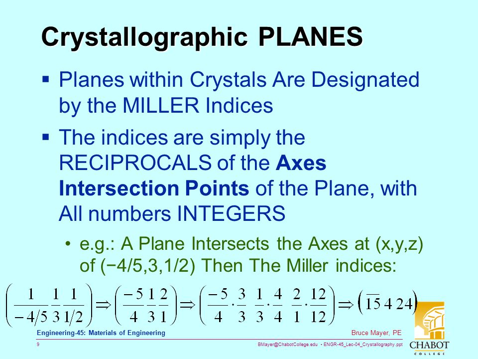 BMayer@ChabotCollege.edu ENGR-45_Lec-04_Crystallography.ppt 9 Bruce Mayer, PE Engineering-45: Materials of Engineering Crystallographic PLANES  Planes within Crystals Are Designated by the MILLER Indices  The indices are simply the RECIPROCALS of the Axes Intersection Points of the Plane, with All numbers INTEGERS e.g.: A Plane Intersects the Axes at (x,y,z) of (−4/5,3,1/2) Then The Miller indices: