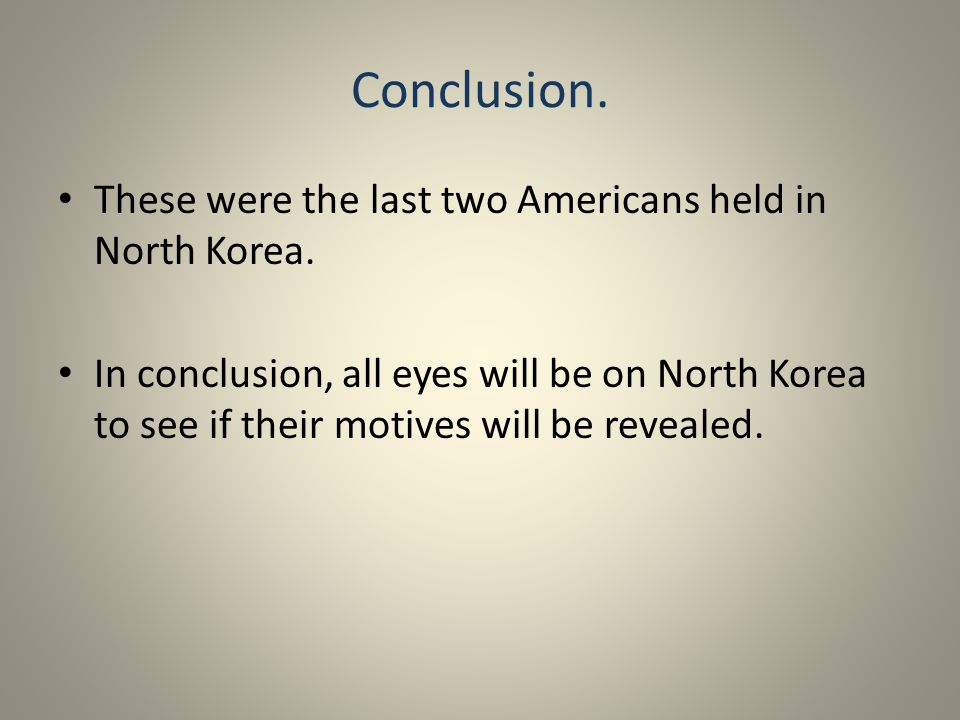 Conclusion. These were the last two Americans held in North Korea. In conclusion, all eyes will be on North Korea to see if their motives will be reve