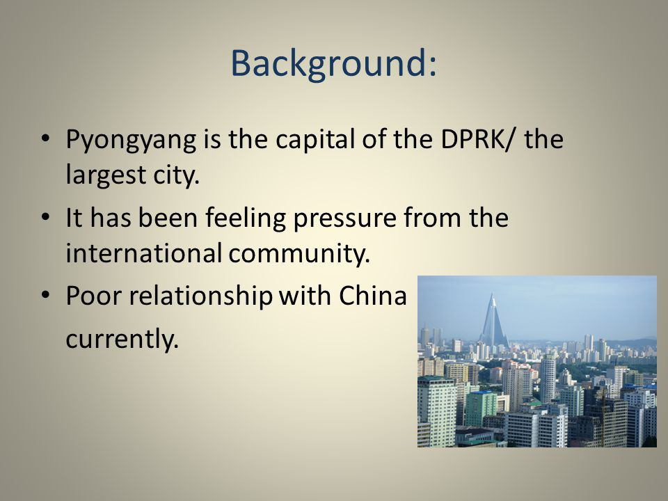 Background: Pyongyang is the capital of the DPRK/ the largest city. It has been feeling pressure from the international community. Poor relationship w