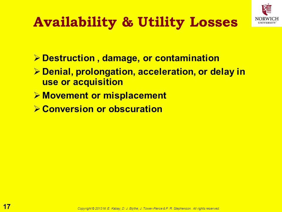17 Copyright © 2013 M. E. Kabay, D. J. Blythe, J. Tower-Pierce & P. R. Stephenson. All rights reserved. Availability & Utility Losses  Destruction, d