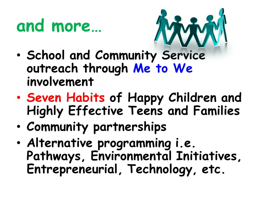 and more… School and Community Service outreach through Me to We involvement Seven Habits of Happy Children and Highly Effective Teens and Families Co