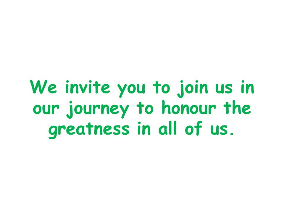 We invite you to join us in our journey to honour the greatness in all of us.