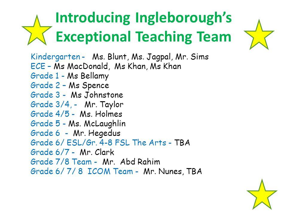 Introducing Ingleborough's Exceptional Teaching Team Kindergarten - Ms. Blunt, Ms. Jagpal, Mr. Sims ECE – Ms MacDonald, Ms Khan, Ms Khan Grade 1 - Ms