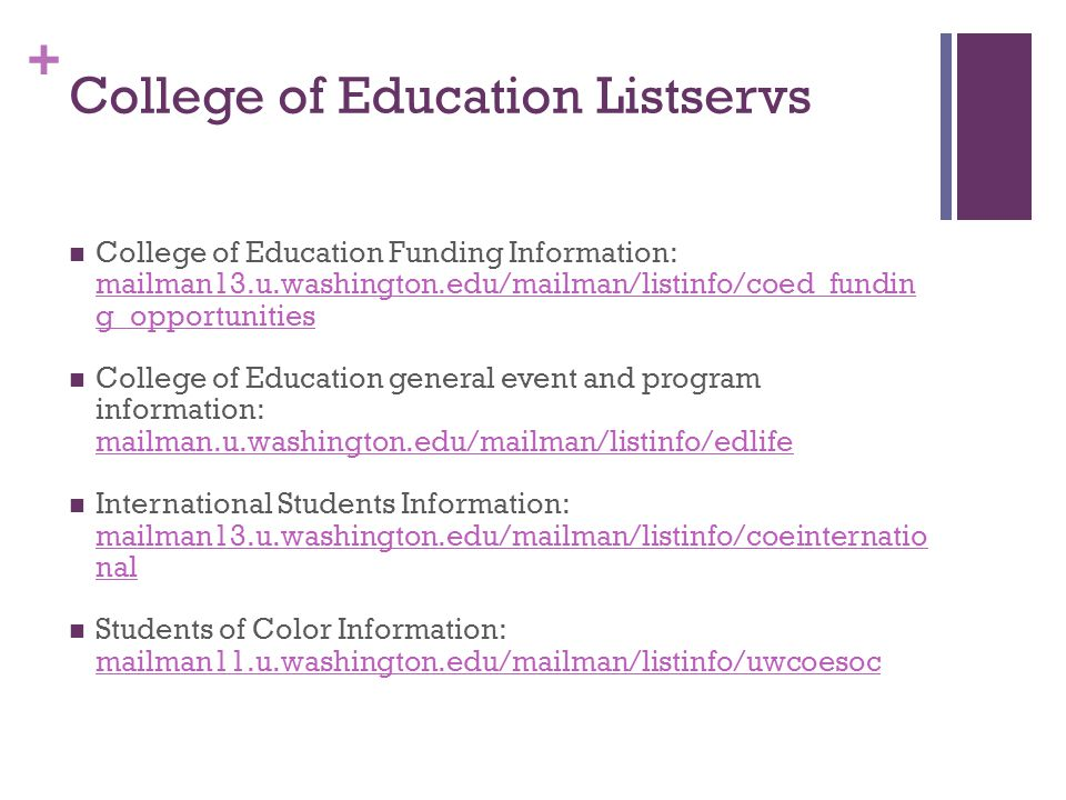 + College of Education Listservs College of Education Funding Information: mailman13.u.washington.edu/mailman/listinfo/coed_fundin g_opportunities mai
