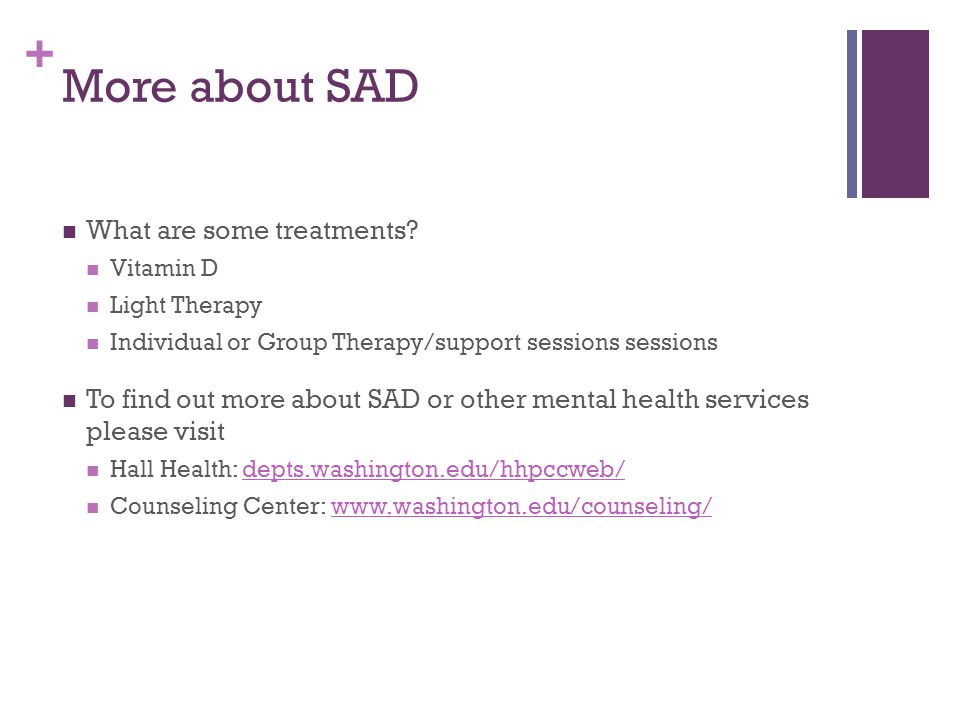 + More about SAD What are some treatments? Vitamin D Light Therapy Individual or Group Therapy/support sessions sessions To find out more about SAD or