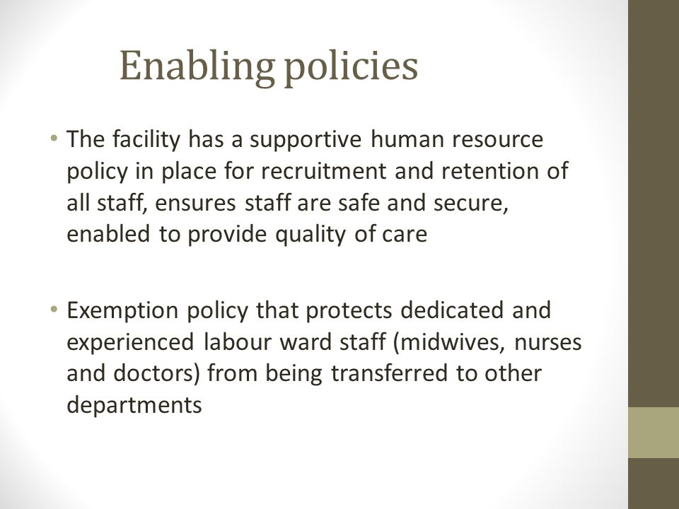 Enabling policies The facility has a supportive human resource policy in place for recruitment and retention of all staff, ensures staff are safe and secure, enabled to provide quality of care Exemption policy that protects dedicated and experienced labour ward staff (midwives, nurses and doctors) from being transferred to other departments