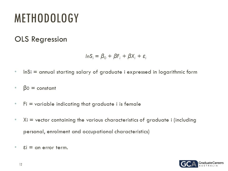 12 OLS Regression lnS i = β 0 + β F i + β X i + ε i lnSi = annual starting salary of graduate i expressed in logarithmic form β 0 = constant Fi = variable indicating that graduate i is female Xi = vector containing the various characteristics of graduate i (including personal, enrolment and occupational characteristics) ε i = an error term.
