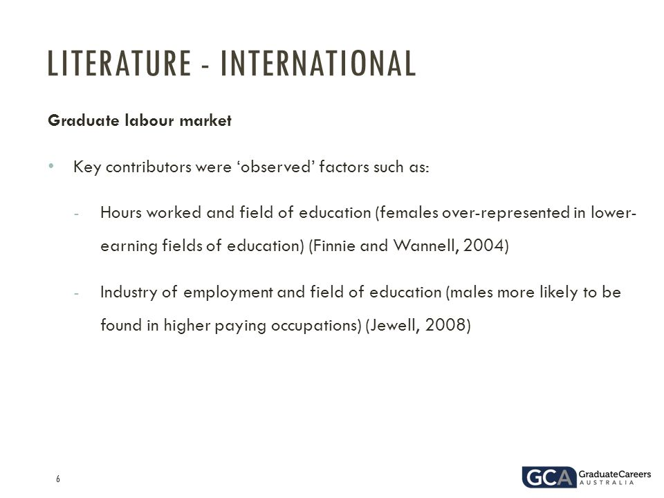 6 Graduate labour market Key contributors were 'observed' factors such as: -Hours worked and field of education (females over-represented in lower- earning fields of education) (Finnie and Wannell, 2004) -Industry of employment and field of education (males more likely to be found in higher paying occupations) (Jewell, 2008) LITERATURE - INTERNATIONAL