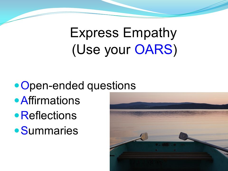 Express Empathy (Use your OARS) Open-ended questions Affirmations Reflections Summaries