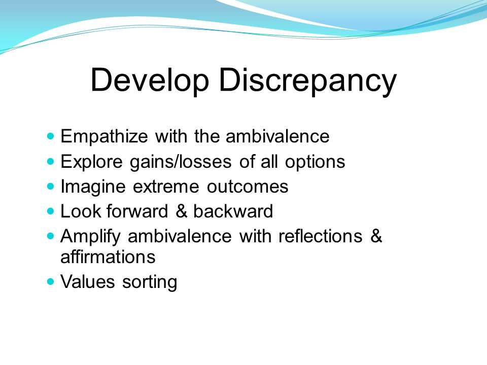Develop Discrepancy Empathize with the ambivalence Explore gains/losses of all options Imagine extreme outcomes Look forward & backward Amplify ambivalence with reflections & affirmations Values sorting