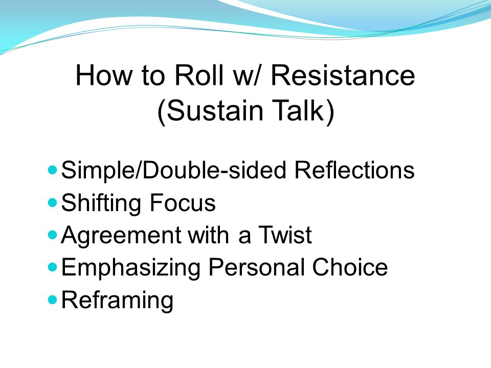 How to Roll w/ Resistance (Sustain Talk) Simple/Double-sided Reflections Shifting Focus Agreement with a Twist Emphasizing Personal Choice Reframing