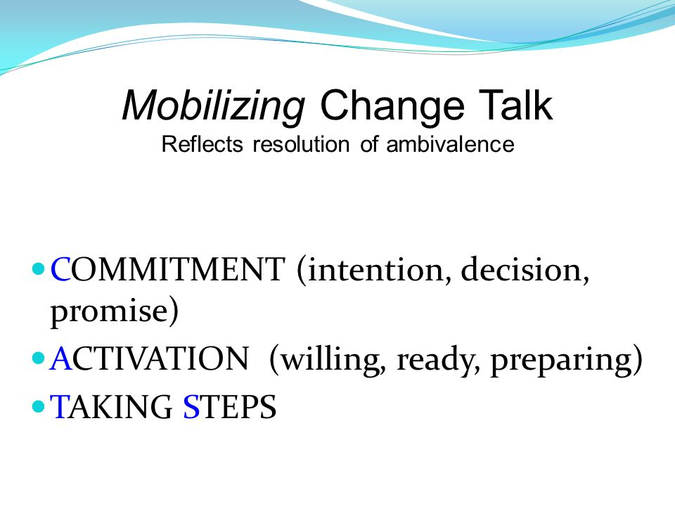 Mobilizing Change Talk Reflects resolution of ambivalence COMMITMENT (intention, decision, promise) ACTIVATION (willing, ready, preparing) TAKING STEPS