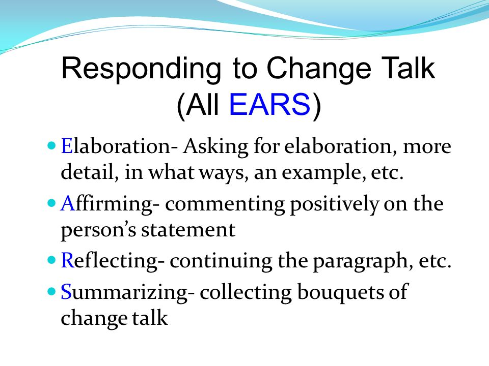Responding to Change Talk (All EARS) Elaboration- Asking for elaboration, more detail, in what ways, an example, etc.