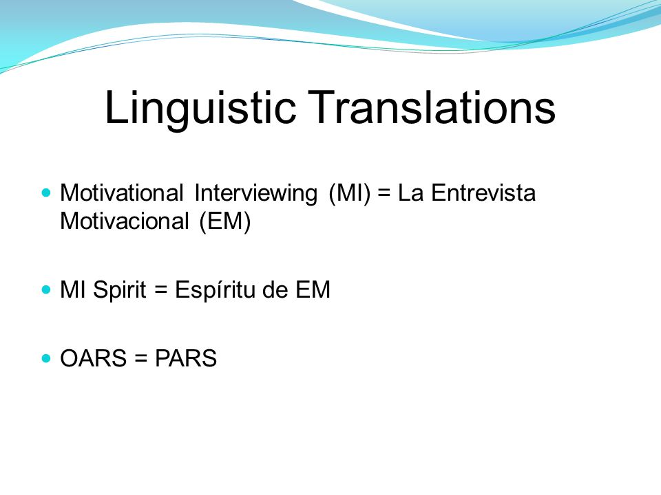 Linguistic Translations Motivational Interviewing (MI) = La Entrevista Motivacional (EM) MI Spirit = Espíritu de EM OARS = PARS